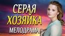 Сильная мелодрама про возвращение девушки домой - СЕРАЯ ХОЗЯЙКА / Русские мелодрамы новинки 2020