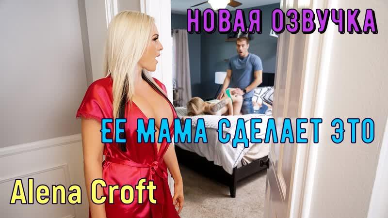 Alena Croft Ее Мама Сделает Это (русские, титры, tits, anal, brazzers, sex,