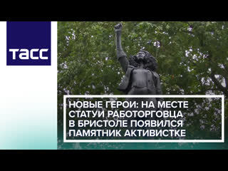 Новые герои: на месте статуи работорговца в Бристоле появился памятник активистке