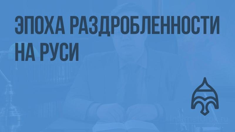 Эпоха раздробленности на Руси Видеоурок по истории России 6 класс