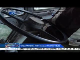 Sükan arxasında ürəyi dayanan traktorçu öldü