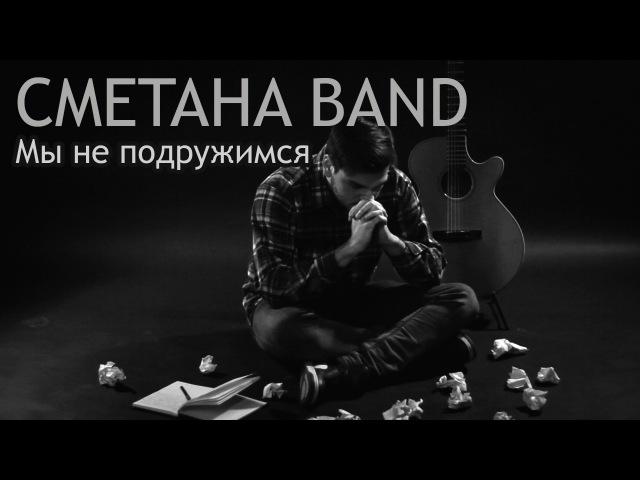 Мы Не Подружимся СМЕТАНА band