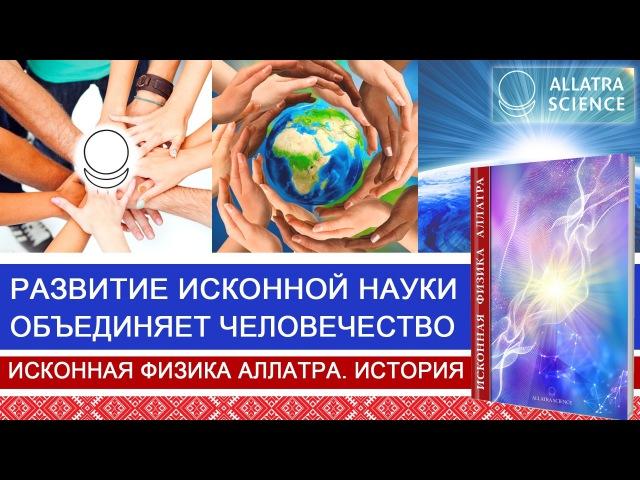 Развитие исконной науки объединяет человечество История ИСКОННОЙ ФИЗИКИ АЛЛАТРА №8