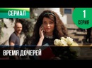 ▶️ Время дочерей 1 серия Мелодрама Фильмы и сериалы Русские мелодрамы