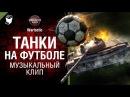 Танки на футболе музыкальный клип от Студия ГРЕК и Wartactic World of Tanks