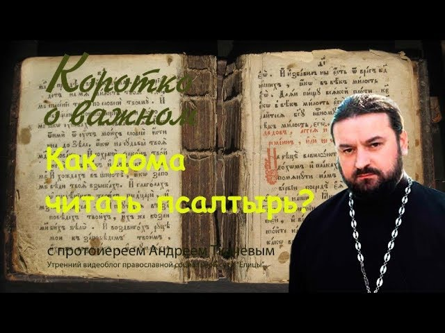 Как дома читать псалтирь Протоиерей Андрей Ткачев
