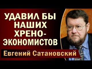 Евгений Сатановский: Удaвuл бы наших xpeнo-экономистов ()