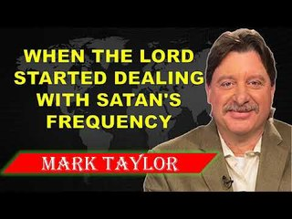 MARK TAYLOR PROPHECY ( MAY 26, 2018 ) ✓ WHEN THE LORD STARTED DEALING WITH SATAN'S FREQUENCY