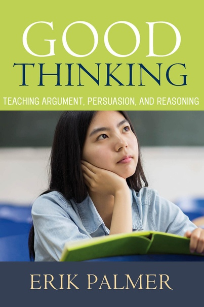 Good Thinking Teaching Argument, Persuasion, and Reasoning by Erik Palmer