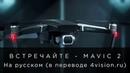 Встречайте - DJI Mavic 2 на русском, в переводе 4vision