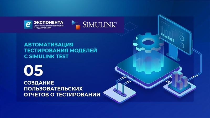 Автоматизация тестирования моделей с Simulink Test 05 Создание пользовательских отчетов