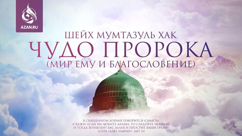 ЧУДО ПРОРОКА Шейх Мумтазуль Хакк
