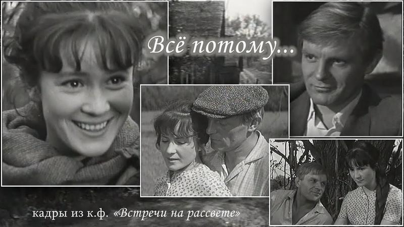 ВСЁ ПОТОМУ песня из фильма Встречи на рассвете