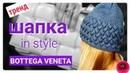 Вяжем шапку в стиле Bottega Veneta обзор тренды осени плетёнка спицами