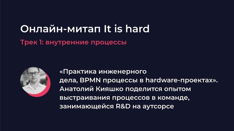 It is hard Анатолий Кияшко Практика инженерного дела BPMN процессы в hardware проектах