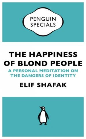 The happiness of blond people  a personal meditation on the dangers of identity by Elif Shafak