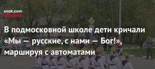В подмосковной школе дети кричали «Мы — русские, с нами — Бог!», маршируя с автоматами