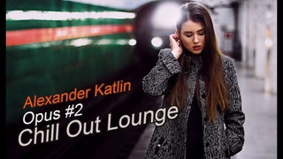 Alexander Katlin - Chill Out Lounge (Opus #2) * (Музыка Снятия Стресса)