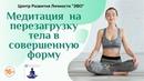 Медитация на перезагрузку тела в совершенную форму Медитация на здоровье красоту омоложение
