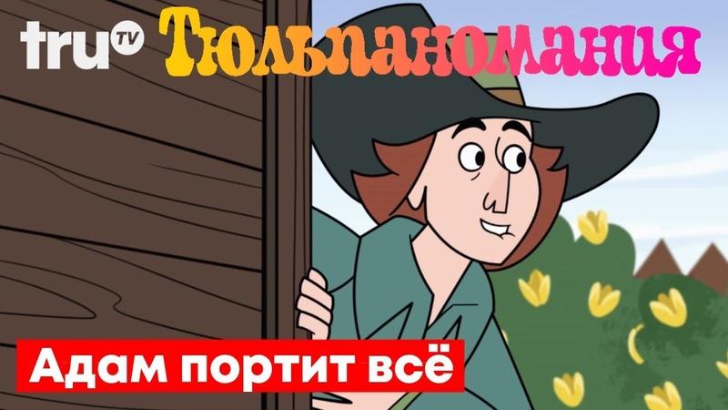 Адам Портит ВСЁ Тюльпаномания Русская озвучка Крик Студио